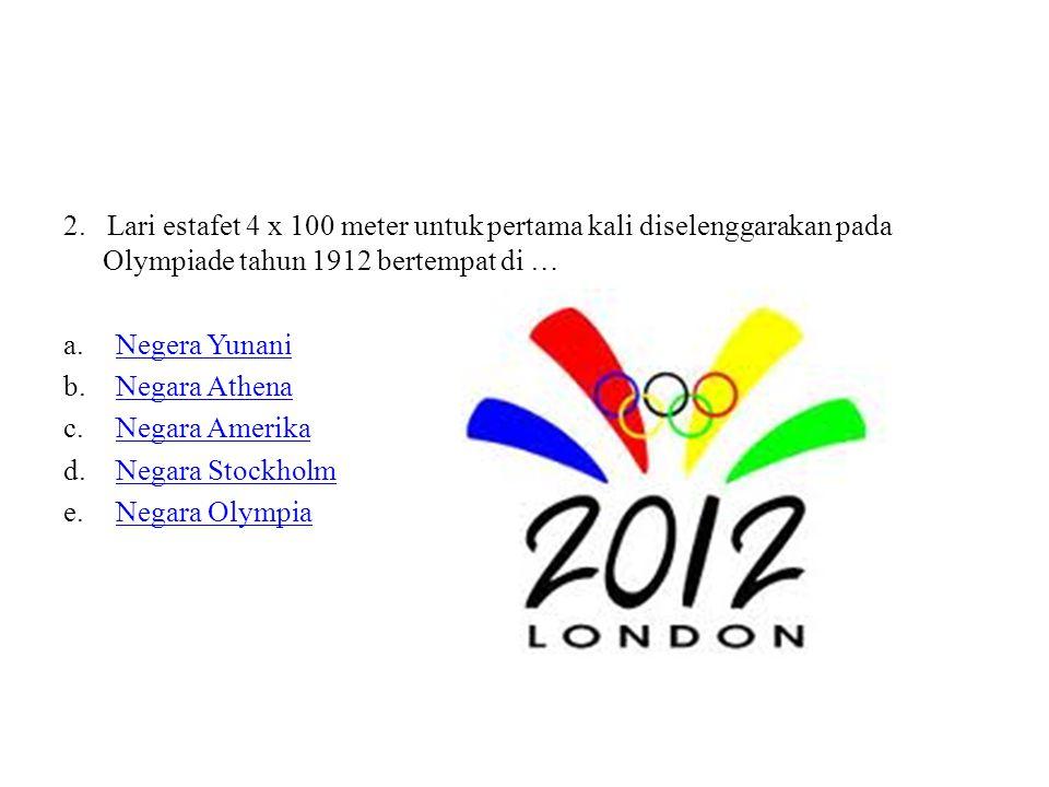 2. Lari estafet 4 x 100 meter untuk pertama kali diselenggarakan pada Olympiade tahun 1912 bertempat di … a.Negera YunaniNegera Yunani b.Negara Athena