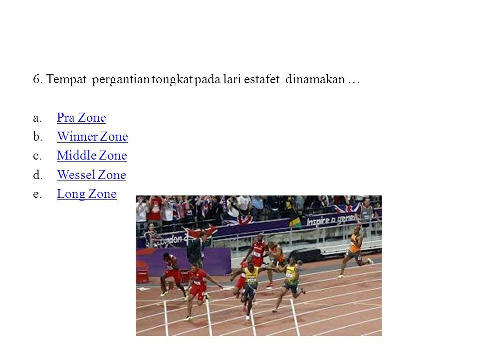 6. Tempat pergantian tongkat pada lari estafet dinamakan … a.Pra ZonePra Zone b.Winner ZoneWinner Zone c.Middle ZoneMiddle Zone d.Wessel ZoneWessel Zo