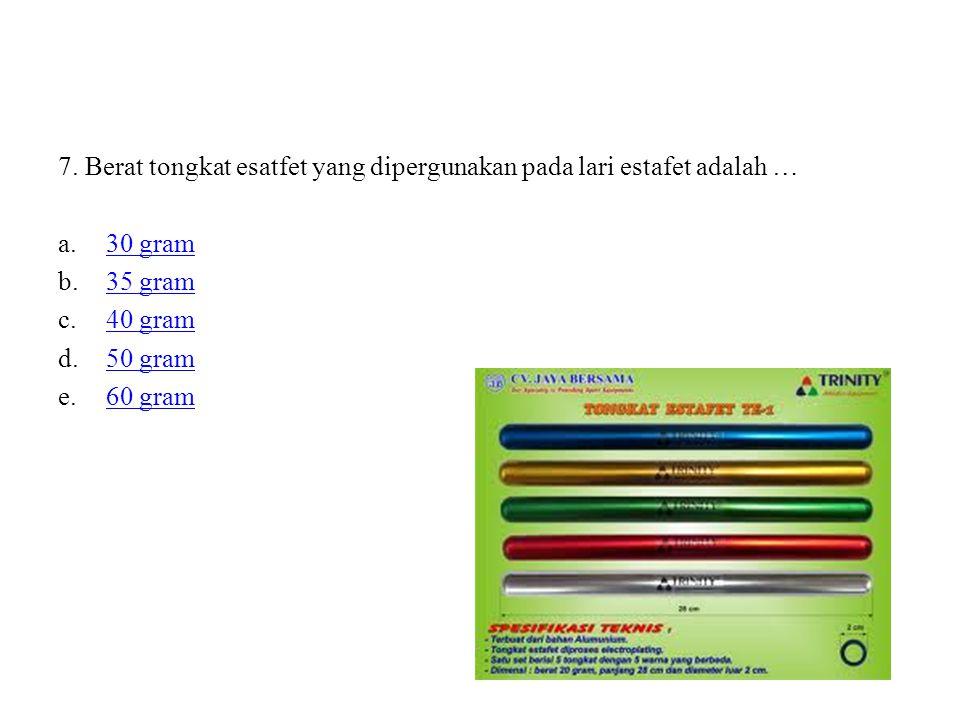 7. Berat tongkat esatfet yang dipergunakan pada lari estafet adalah … a.30 gram30 gram b.35 gram35 gram c.40 gram40 gram d.50 gram50 gram e.60 gram60
