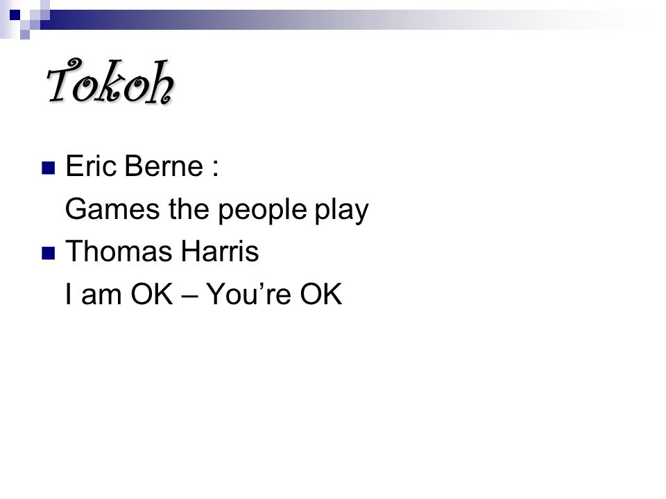 Tokoh Eric Berne : Games the people play Thomas Harris I am OK – You're OK