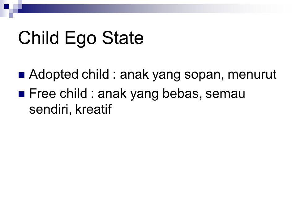 Child Ego State Adopted child : anak yang sopan, menurut Free child : anak yang bebas, semau sendiri, kreatif