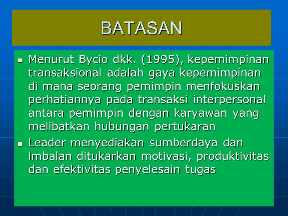BATASAN Menurut Bycio dkk. (1995), kepemimpinan transaksional adalah gaya kepemimpinan di mana seorang pemimpin menfokuskan perhatiannya pada transaks