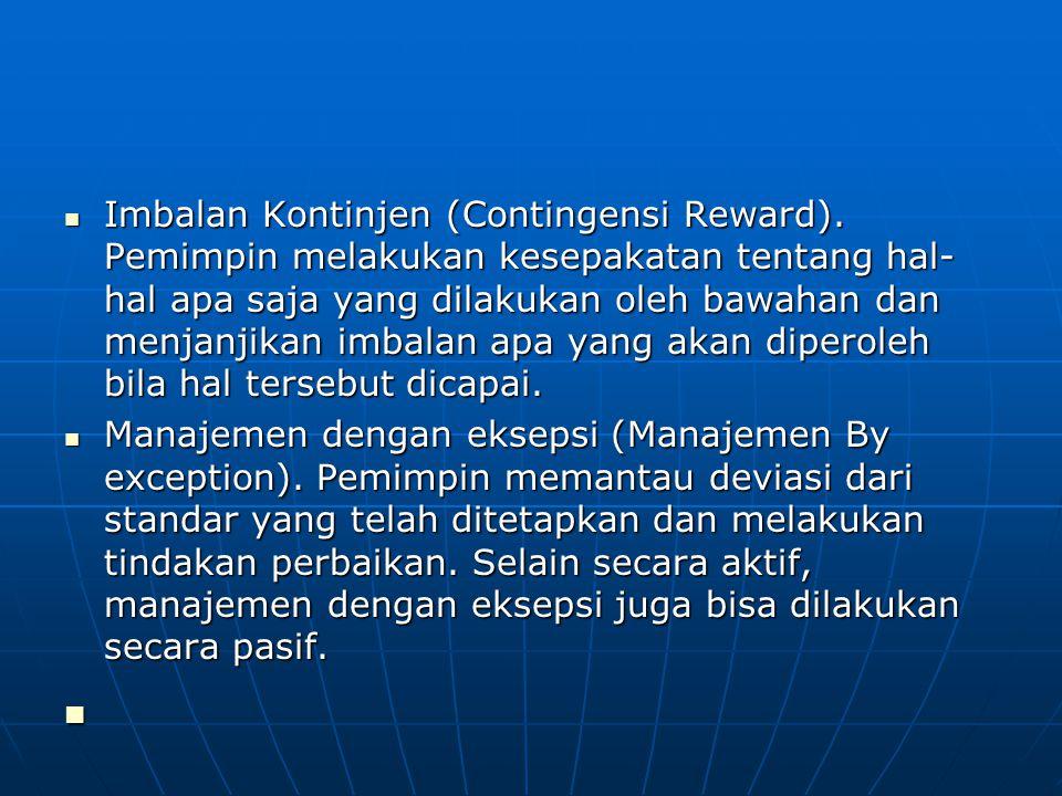 Imbalan Kontinjen (Contingensi Reward). Pemimpin melakukan kesepakatan tentang hal- hal apa saja yang dilakukan oleh bawahan dan menjanjikan imbalan a