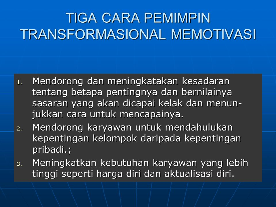 TIGA CARA PEMIMPIN TRANSFORMASIONAL MEMOTIVASI 1. Mendorong dan meningkatakan kesadaran tentang betapa pentingnya dan bernilainya sasaran yang akan di