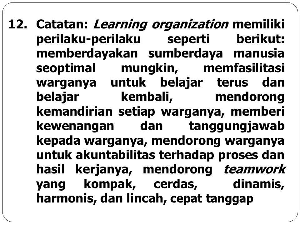 12.Catatan: Learning organization memiliki perilaku-perilaku seperti berikut: memberdayakan sumberdaya manusia seoptimal mungkin, memfasilitasi wargan