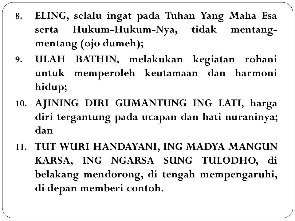 8. ELING, selalu ingat pada Tuhan Yang Maha Esa serta Hukum-Hukum-Nya, tidak mentang- mentang (ojo dumeh); 9. ULAH BATHIN, melakukan kegiatan rohani u