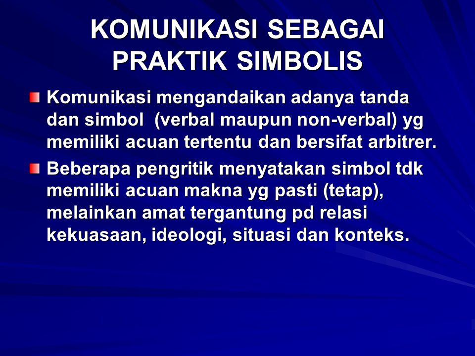 KOMUNIKASI SEBAGAI PRAKTIK SIMBOLIS Komunikasi mengandaikan adanya tanda dan simbol (verbal maupun non-verbal) yg memiliki acuan tertentu dan bersifat arbitrer.