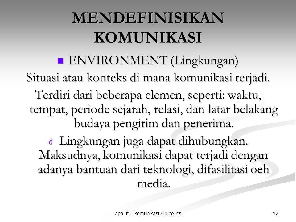 12apa_itu_komunikasi?-joice_cs MENDEFINISIKAN KOMUNIKASI ENVIRONMENT (Lingkungan) ENVIRONMENT (Lingkungan) Situasi atau konteks di mana komunikasi ter