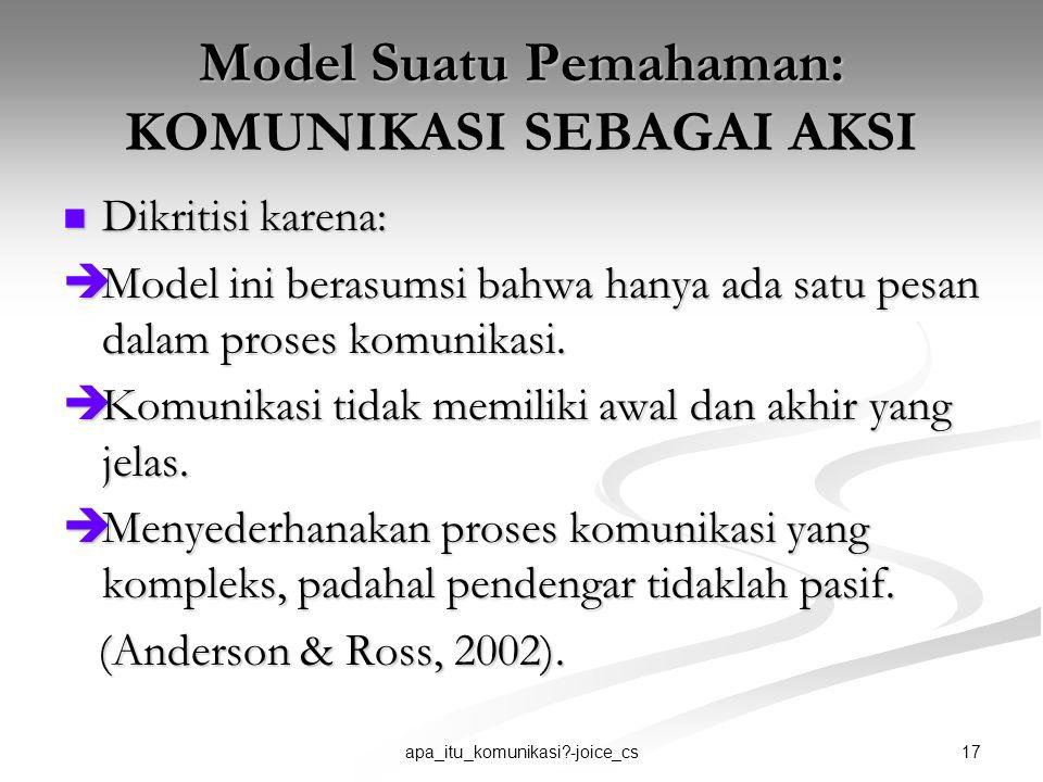 17apa_itu_komunikasi?-joice_cs Model Suatu Pemahaman: KOMUNIKASI SEBAGAI AKSI Dikritisi karena: Dikritisi karena:  Model ini berasumsi bahwa hanya ad