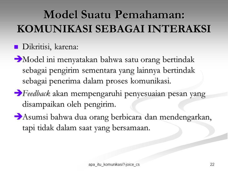 22apa_itu_komunikasi?-joice_cs Model Suatu Pemahaman: KOMUNIKASI SEBAGAI INTERAKSI Dikritisi, karena: Dikritisi, karena:  Model ini menyatakan bahwa