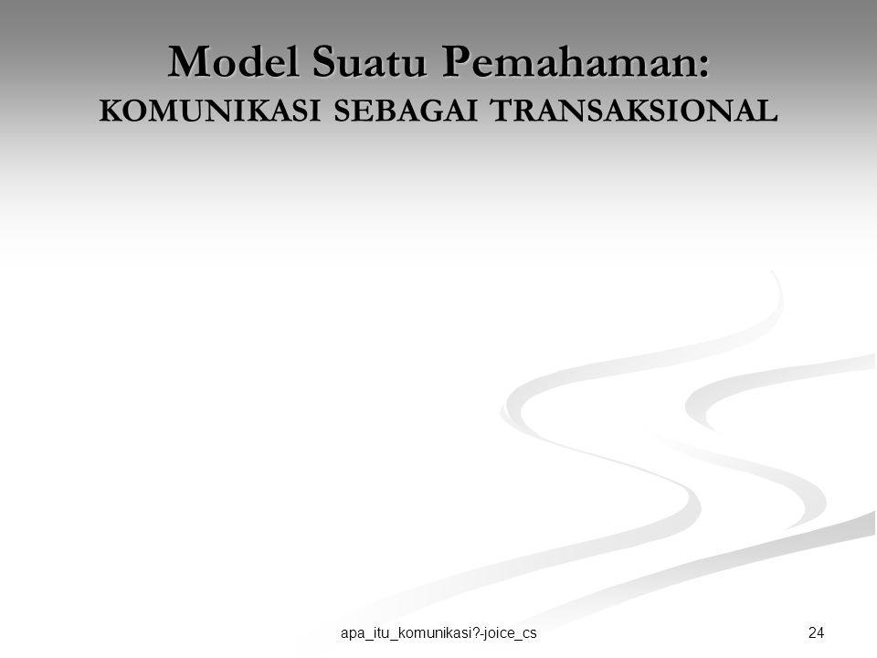 24apa_itu_komunikasi?-joice_cs Model Suatu Pemahaman: KOMUNIKASI SEBAGAI TRANSAKSIONAL