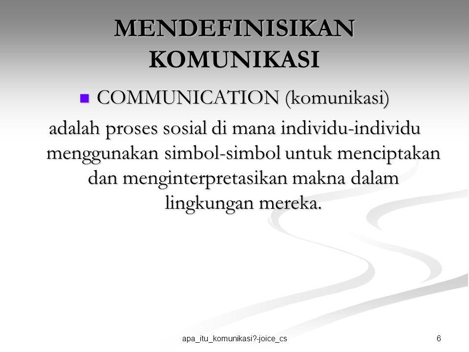 6apa_itu_komunikasi?-joice_cs MENDEFINISIKAN KOMUNIKASI COMMUNICATION (komunikasi) COMMUNICATION (komunikasi) adalah proses sosial di mana individu-in