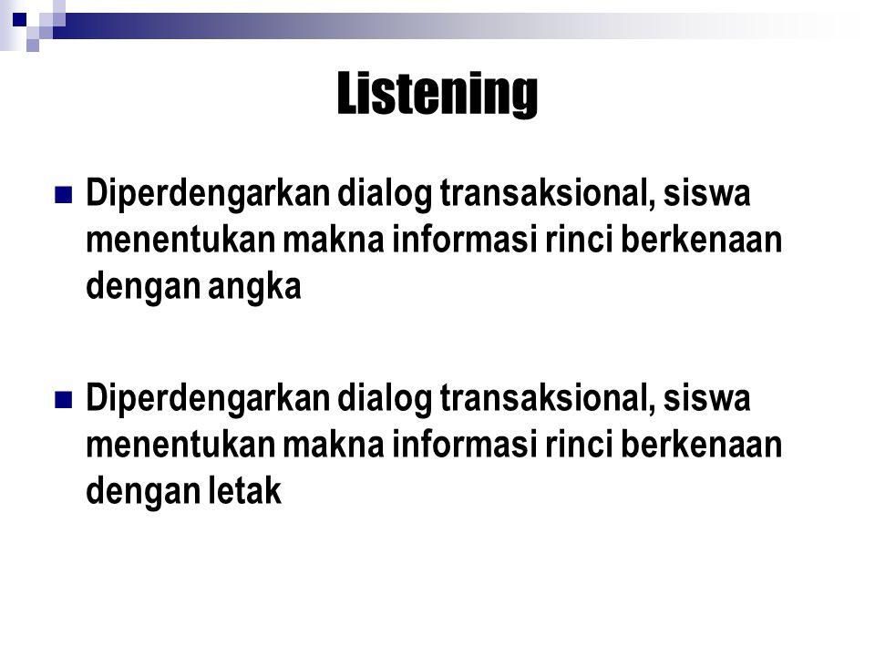 Listening Diperdengarkan dialog transaksional, siswa menentukan makna informasi rinci berkenaan dengan angka Diperdengarkan dialog transaksional, siswa menentukan makna informasi rinci berkenaan dengan letak