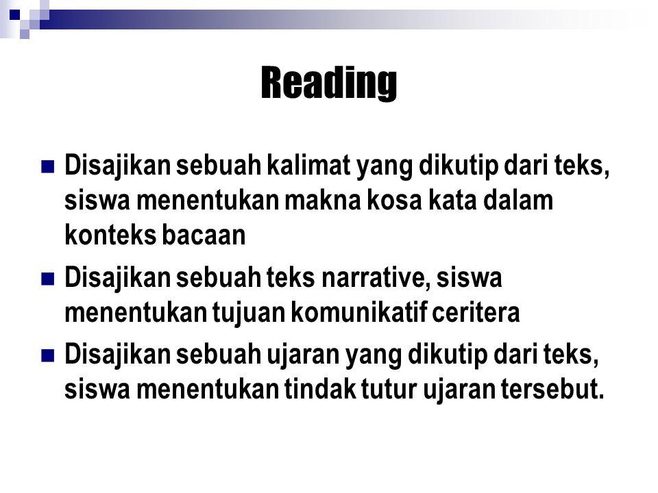 Reading Disajikan sebuah kalimat yang dikutip dari teks, siswa menentukan makna kosa kata dalam konteks bacaan Disajikan sebuah teks narrative, siswa menentukan tujuan komunikatif ceritera Disajikan sebuah ujaran yang dikutip dari teks, siswa menentukan tindak tutur ujaran tersebut.
