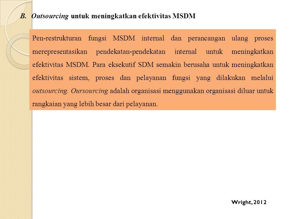B.Outsourcing untuk meningkatkan efektivitas MSDM Pen-restrukturan fungsi MSDM internal dan perancangan ulang proses merepresentasikan pendekatan-pend