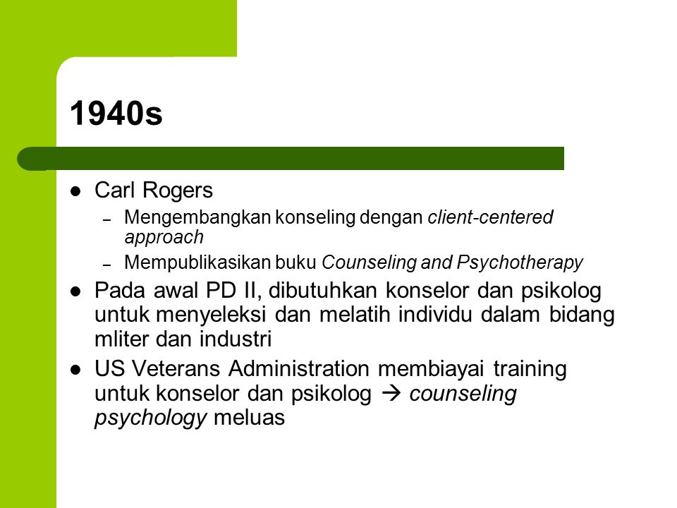1940s Carl Rogers – Mengembangkan konseling dengan client-centered approach – Mempublikasikan buku Counseling and Psychotherapy Pada awal PD II, dibut