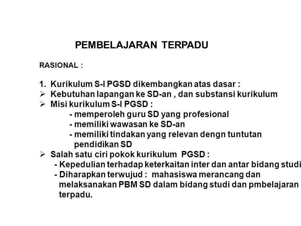 PEMBELAJARAN TERPADU RASIONAL : 1.Kurikulum S-I PGSD dikembangkan atas dasar :  Kebutuhan lapangan ke SD-an, dan substansi kurikulum  Misi kurikulum