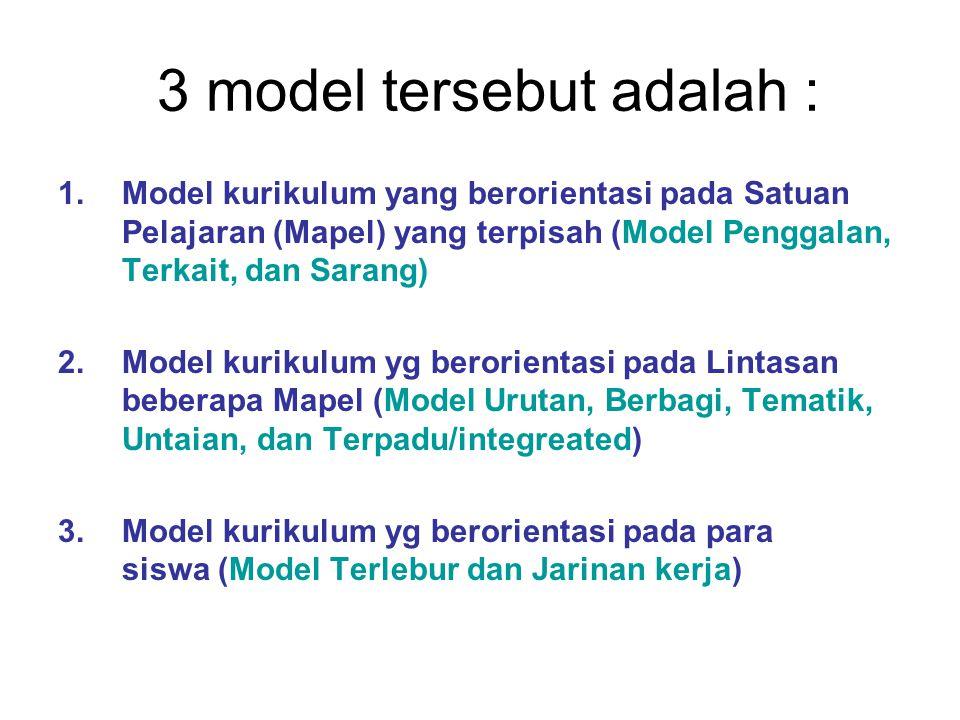3 model tersebut adalah : 1.Model kurikulum yang berorientasi pada Satuan Pelajaran (Mapel) yang terpisah (Model Penggalan, Terkait, dan Sarang) 2.Mod