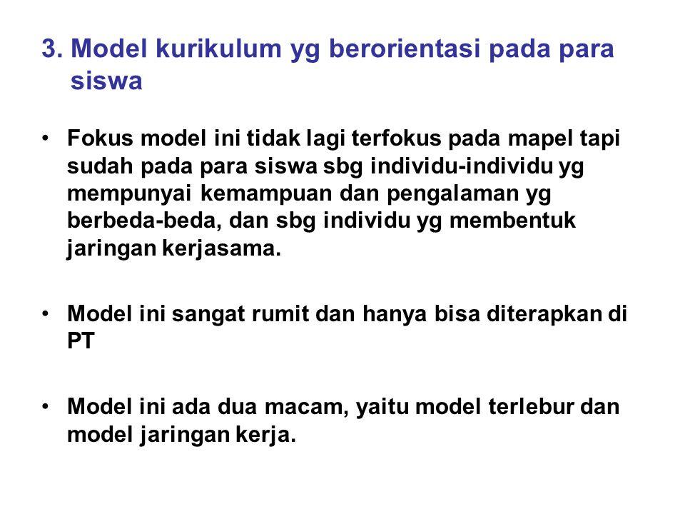 3. Model kurikulum yg berorientasi pada para siswa Fokus model ini tidak lagi terfokus pada mapel tapi sudah pada para siswa sbg individu-individu yg