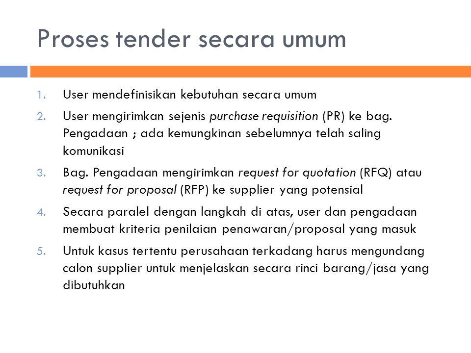 Proses tender secara umum 1. User mendefinisikan kebutuhan secara umum 2. User mengirimkan sejenis purchase requisition (PR) ke bag. Pengadaan ; ada k