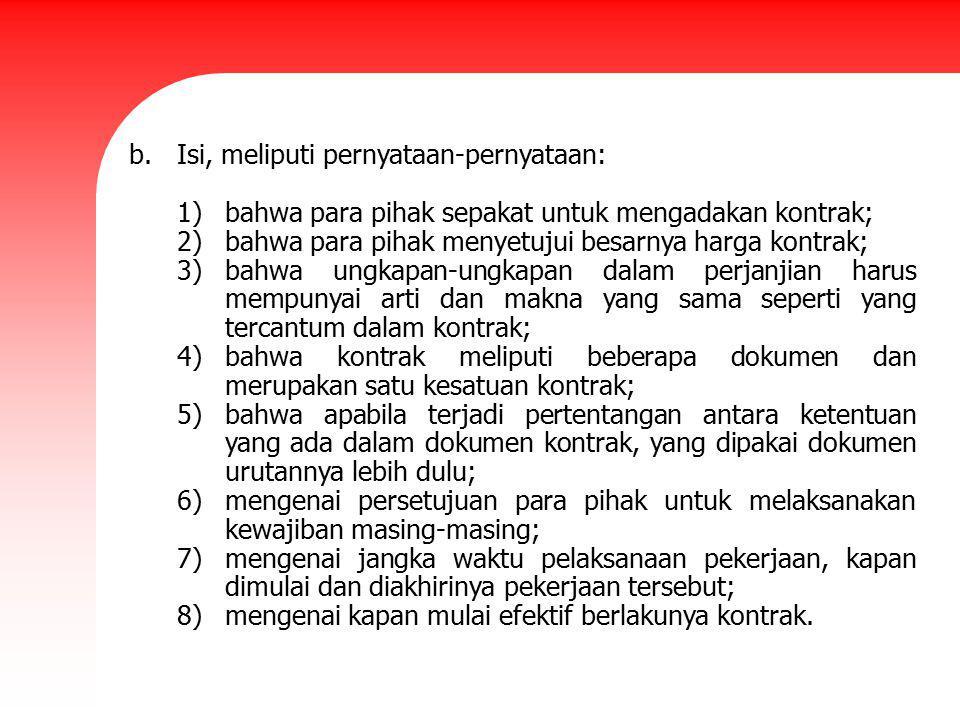 b.Isi, meliputi pernyataan-pernyataan: 1)bahwa para pihak sepakat untuk mengadakan kontrak; 2)bahwa para pihak menyetujui besarnya harga kontrak; 3)ba