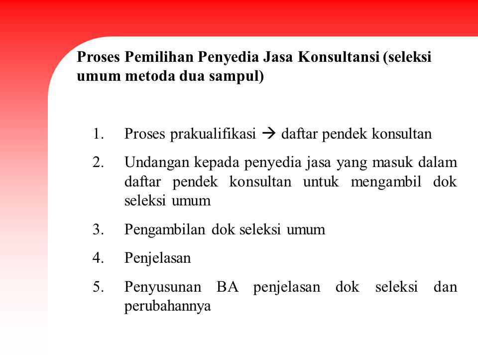 Proses Pemilihan Penyedia Jasa Konsultansi (seleksi umum metoda dua sampul) 1.Proses prakualifikasi  daftar pendek konsultan 2.Undangan kepada penyed