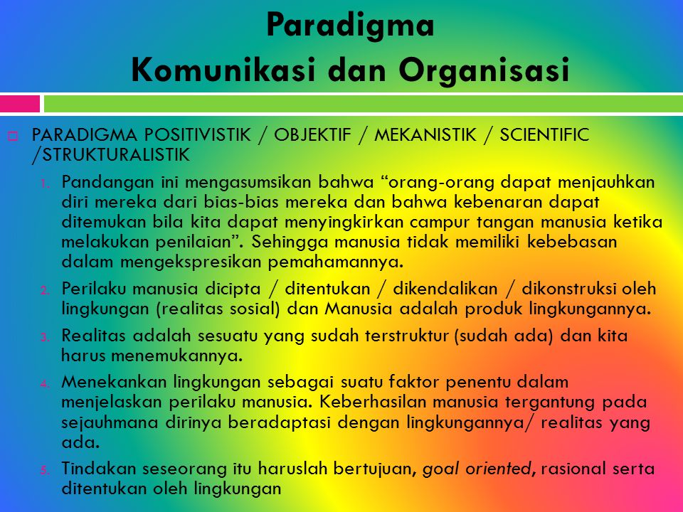 Paradigma Komunikasi dan Organisasi  PARADIGMA POSITIVISTIK / OBJEKTIF / MEKANISTIK / SCIENTIFIC /STRUKTURALISTIK 1. Pandangan ini mengasumsikan bahw