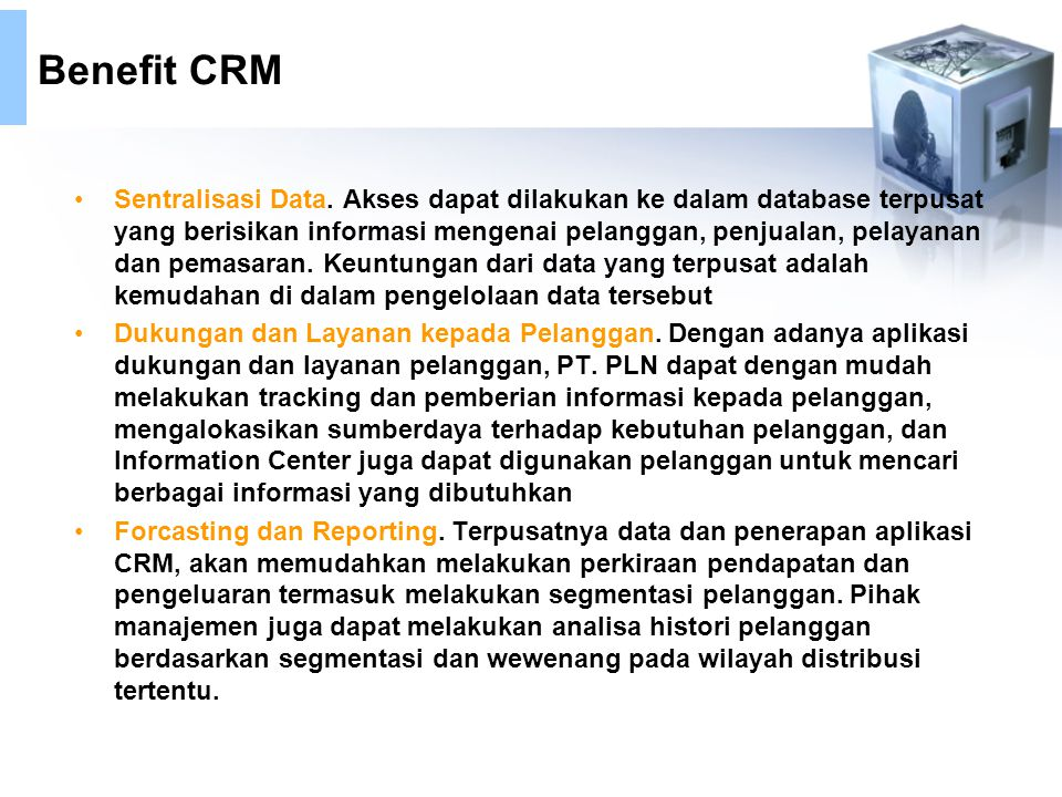 Benefit CRM Sentralisasi Data. Akses dapat dilakukan ke dalam database terpusat yang berisikan informasi mengenai pelanggan, penjualan, pelayanan dan