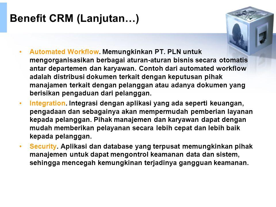 Benefit CRM (Lanjutan…) Automated Workflow. Memungkinkan PT. PLN untuk mengorganisasikan berbagai aturan-aturan bisnis secara otomatis antar departeme