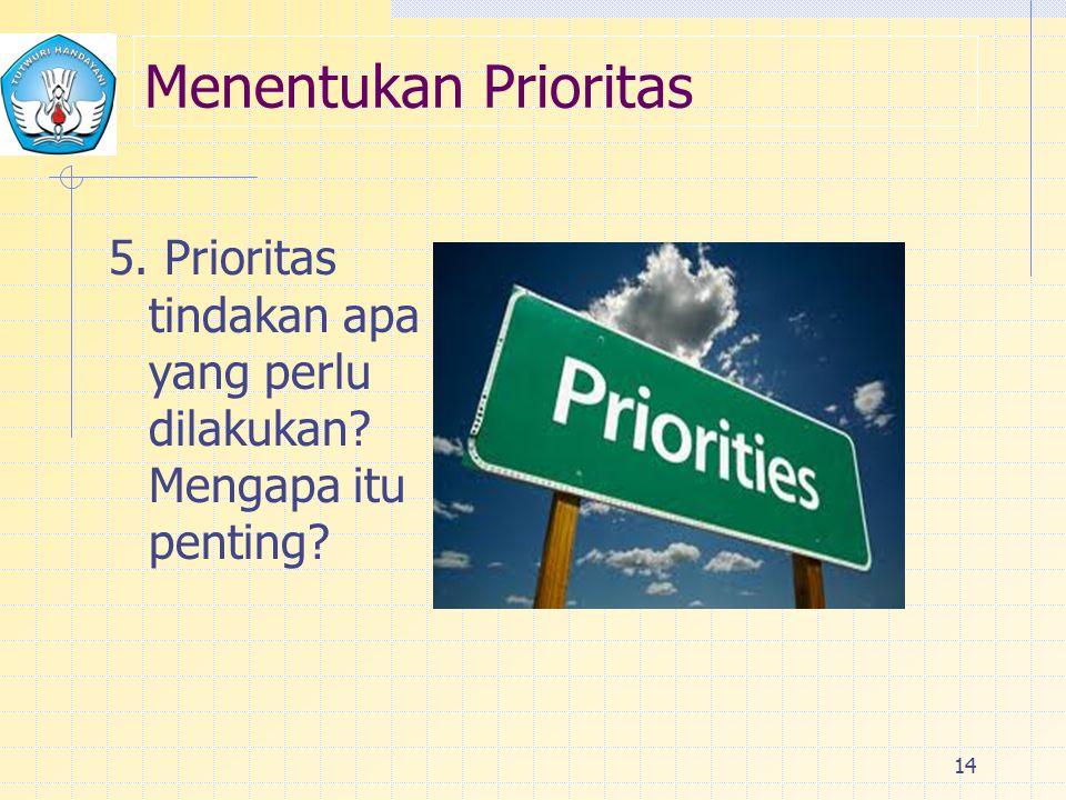 Menentukan Prioritas 5. Prioritas tindakan apa yang perlu dilakukan? Mengapa itu penting? 14