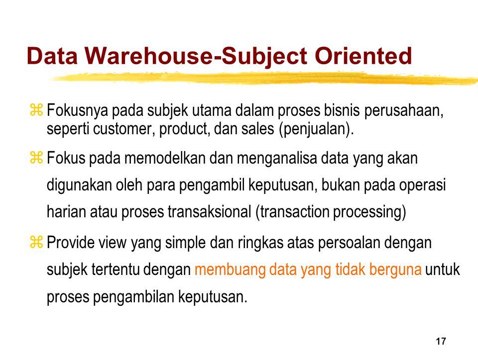 17 Data Warehouse-Subject Oriented zFokusnya pada subjek utama dalam proses bisnis perusahaan, seperti customer, product, dan sales (penjualan). zFoku