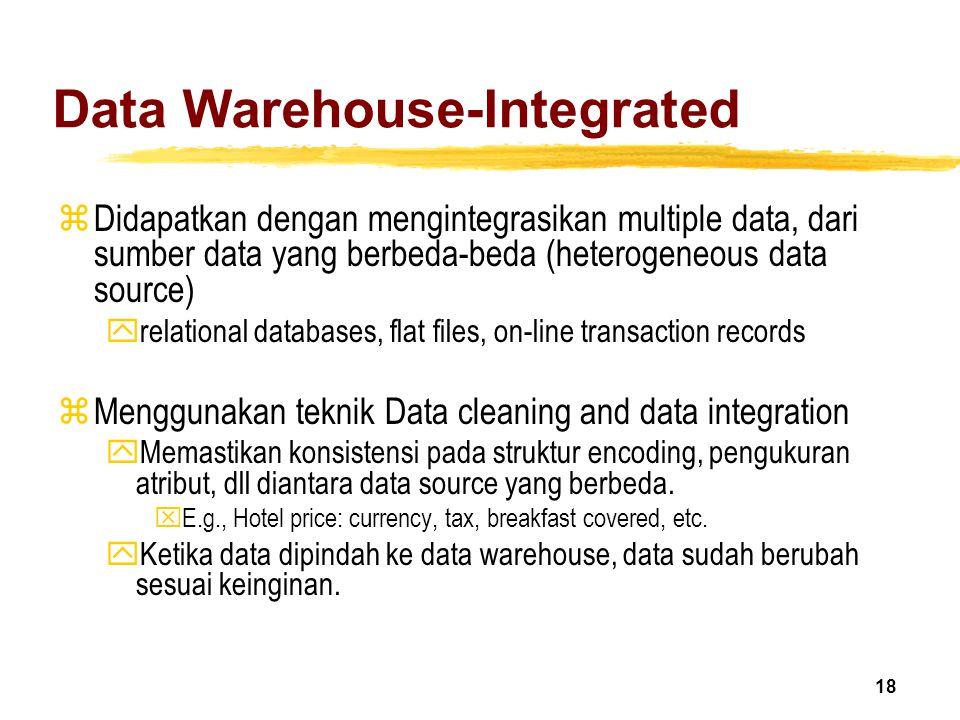18 Data Warehouse-Integrated zDidapatkan dengan mengintegrasikan multiple data, dari sumber data yang berbeda-beda (heterogeneous data source) yrelati