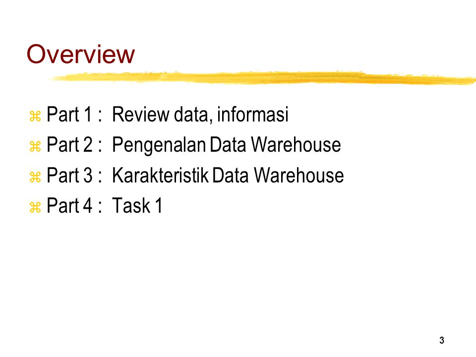 3 Overview z Part 1 : Review data, informasi z Part 2 : Pengenalan Data Warehouse z Part 3 : Karakteristik Data Warehouse z Part 4 : Task 1