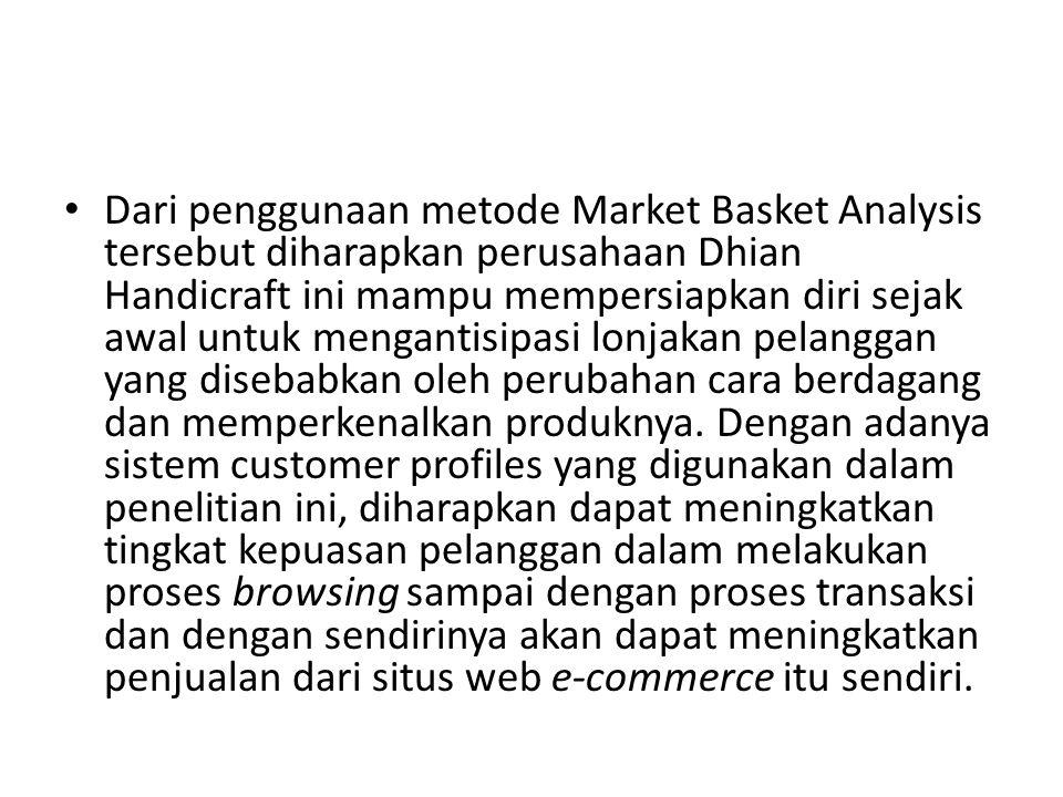 Dari penggunaan metode Market Basket Analysis tersebut diharapkan perusahaan Dhian Handicraft ini mampu mempersiapkan diri sejak awal untuk mengantisi