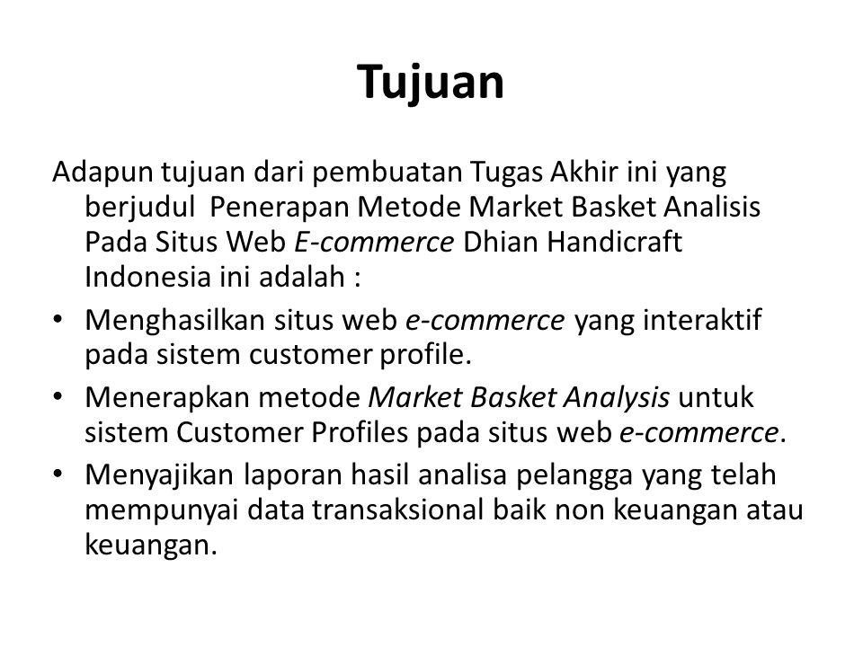 Tujuan Adapun tujuan dari pembuatan Tugas Akhir ini yang berjudul Penerapan Metode Market Basket Analisis Pada Situs Web E-commerce Dhian Handicraft I
