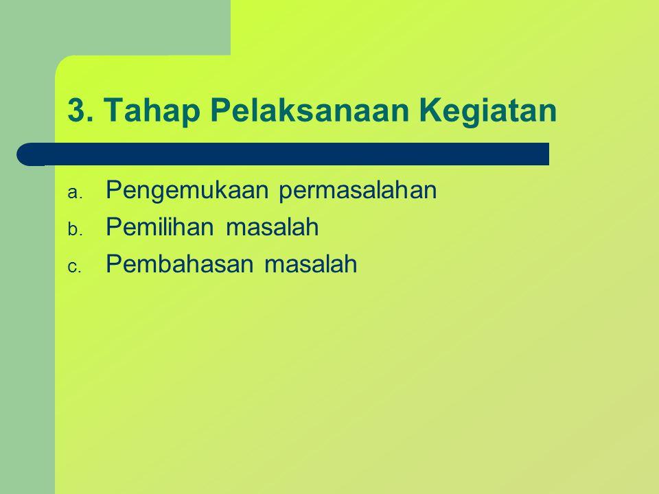 3. Tahap Pelaksanaan Kegiatan a. Pengemukaan permasalahan b. Pemilihan masalah c. Pembahasan masalah