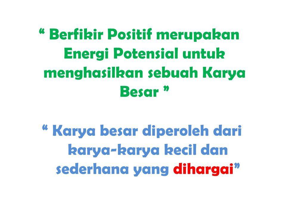 """"""" Berfikir Positif merupakan Energi Potensial untuk menghasilkan sebuah Karya Besar """" """" Karya besar diperoleh dari karya-karya kecil dan sederhana yan"""