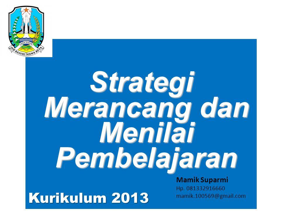 Strategi Merancang dan Menilai Pembelajaran Kurikulum 2013 Mamik Suparmi Hp. 081332916660 mamik.100569@gmail.com