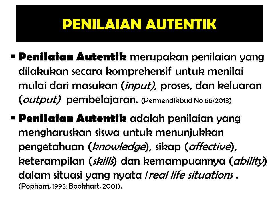 PENILAIAN AUTENTIK  Penilaian Autentik merupakan penilaian yang dilakukan secara komprehensif untuk menilai mulai dari masukan (input), proses, dan k