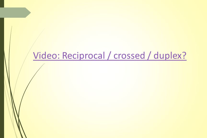 Video: Reciprocal / crossed / duplex?