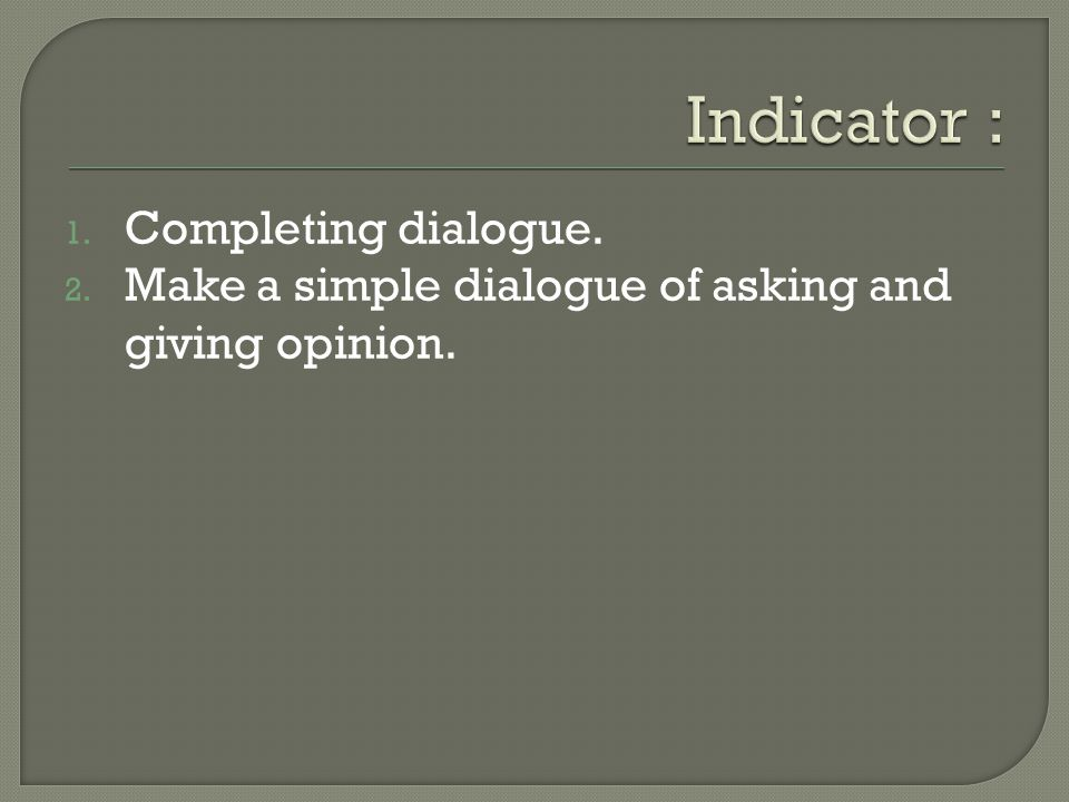 1. Completing dialogue. 2. Make a simple dialogue of asking and giving opinion.