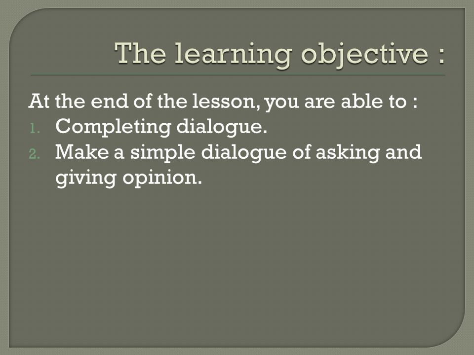 At the end of the lesson, you are able to : 1.Completing dialogue.