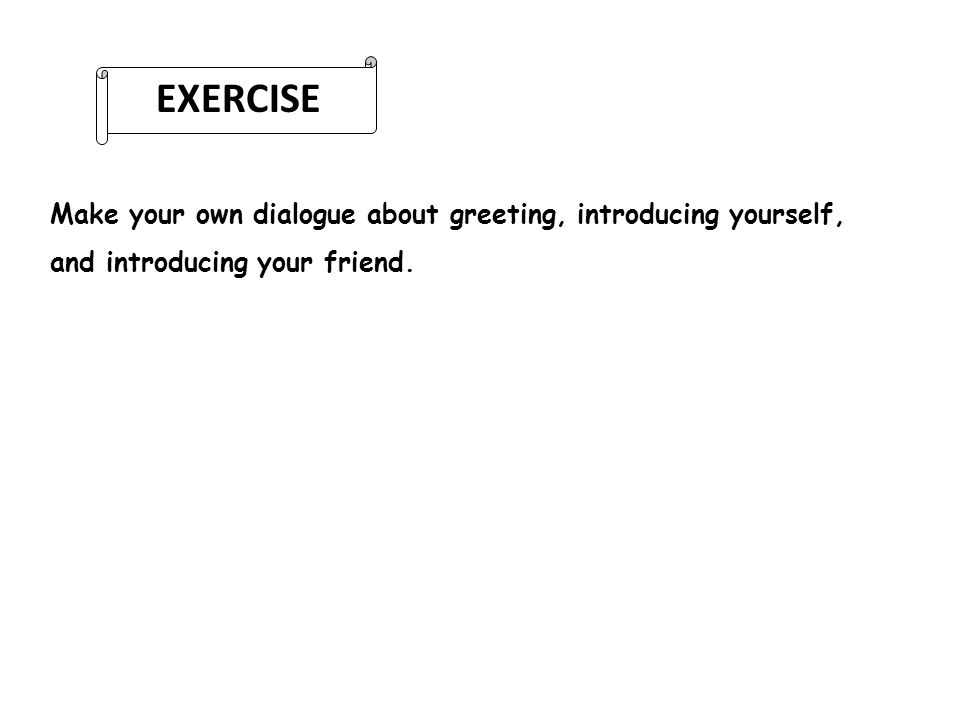 EXERCISE Make your own dialogue about greeting, introducing yourself, and introducing your friend.