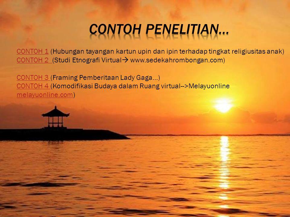 CONTOH 1CONTOH 1 (Hubungan tayangan kartun upin dan ipin terhadap tingkat religiusitas anak) CONTOH 2 CONTOH 2 (Studi Etnografi Virtual  www.sedekahrombongan.com) CONTOH 3 CONTOH 3 (Framing Pemberitaan Lady Gaga...) CONTOH 4 CONTOH 4 (Komodifikasi Budaya dalam Ruang virtual-->Melayuonline melayuonline.com) melayuonline.com