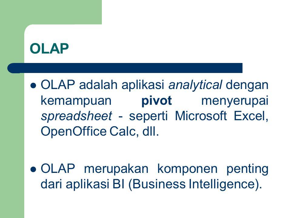 OLAP OLAP adalah aplikasi analytical dengan kemampuan pivot menyerupai spreadsheet - seperti Microsoft Excel, OpenOffice Calc, dll. OLAP merupakan kom