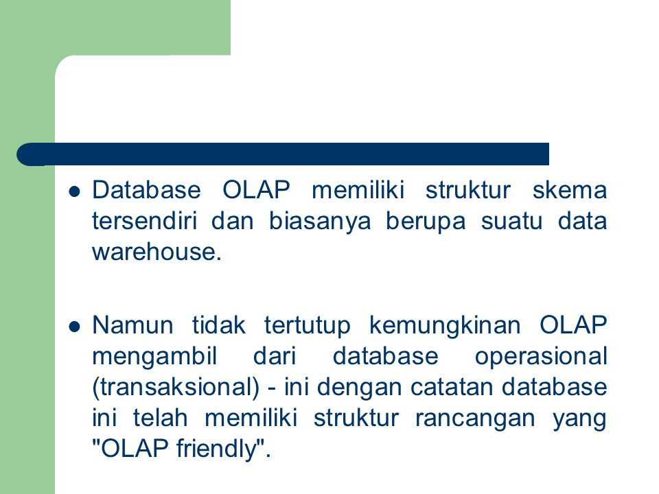 Database OLAP memiliki struktur skema tersendiri dan biasanya berupa suatu data warehouse. Namun tidak tertutup kemungkinan OLAP mengambil dari databa