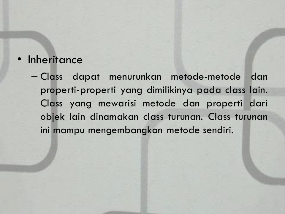 Inheritance – Class dapat menurunkan metode-metode dan properti-properti yang dimilikinya pada class lain.