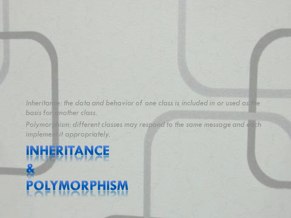 Inheritance: the data and behavior of one class is included in or used as the basis for another class.