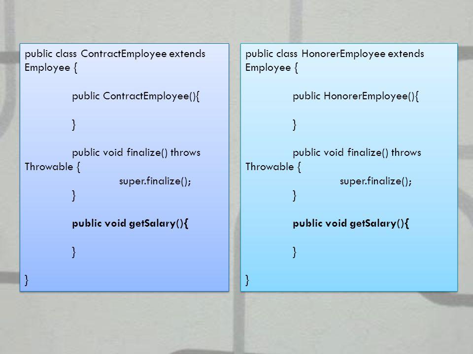 public class ContractEmployee extends Employee { public ContractEmployee(){ } public void finalize() throws Throwable { super.finalize(); } public void getSalary(){ } public class ContractEmployee extends Employee { public ContractEmployee(){ } public void finalize() throws Throwable { super.finalize(); } public void getSalary(){ } public class HonorerEmployee extends Employee { public HonorerEmployee(){ } public void finalize() throws Throwable { super.finalize(); } public void getSalary(){ } public class HonorerEmployee extends Employee { public HonorerEmployee(){ } public void finalize() throws Throwable { super.finalize(); } public void getSalary(){ }