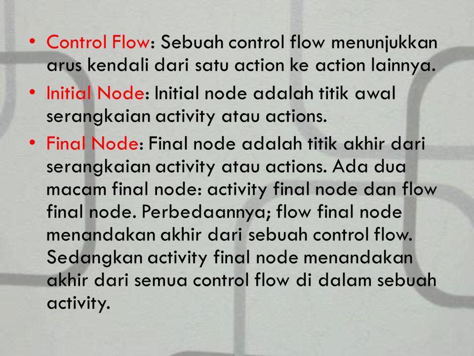 Control Flow: Sebuah control flow menunjukkan arus kendali dari satu action ke action lainnya.